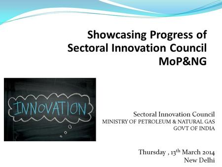 Showcasing Progress of Sectoral Innovation Council MoP&NG Sectoral Innovation Council MINISTRY OF PETROLEUM & NATURAL GAS GOVT OF INDIA Thursday, 13 th.