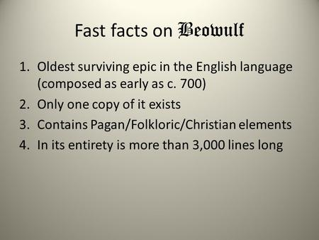 Fast facts on Beowulf Oldest surviving epic in the English language (composed as early as c. 700) Only one copy of it exists Contains Pagan/Folkloric/Christian.