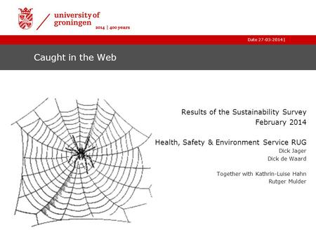 |Date 27-03-2014 Caught in the Web Results of the Sustainability Survey February 2014 Health, Safety & Environment Service RUG Dick Jager Dick de Waard.
