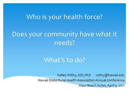 Who is your health force? Does your community have what it needs? What's to do? Kelley Withy, MD, PhD Hawaii State Rural Health Association.
