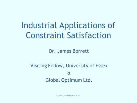 CE884 – 19 th February 2010 Industrial Applications of Constraint Satisfaction Dr. James Borrett Visiting Fellow, University of Essex & Global Optimum.