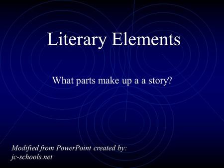 Literary Elements What parts make up a a story? Modified from PowerPoint created by: jc-schools.net.