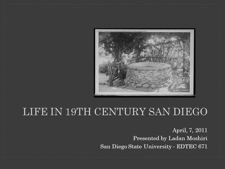 LIFE IN 19TH CENTURY SAN DIEGO April, 7, 2011 Presented by Ladan Moshiri San Diego State University - EDTEC 671.