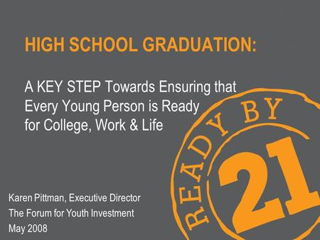 HIGH SCHOOL GRADUATION: A KEY STEP Towards Ensuring that Every Young Person is Ready for College, Work & Life Karen Pittman, Executive Director The Forum.