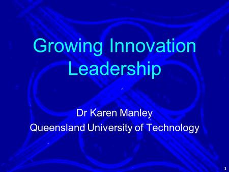 1 Growing Innovation Leadership Dr Karen Manley Queensland University of Technology 1.