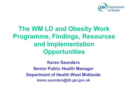 The WM LD and <strong>Obesity</strong> Work Programme, Findings, Resources and Implementation Opportunities Karen Saunders Senior Public Health <strong>Manager</strong> Department of Health.