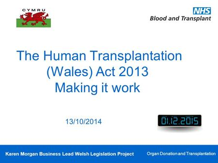 Karen Morgan Business Lead Welsh Legislation Project Organ Donation and Transplantation The Human Transplantation (Wales) Act 2013 Making it work 13/10/2014.
