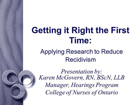 Getting it Right the First Time: Applying Research to Reduce Recidivism Presentation by: Karen McGovern, RN, BScN, LLB Manager, Hearings Program College.