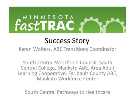 Success Story Karen Wolters, ABE Transitions Coordinator South Central Workforce Council, South Central College, Mankato ABE, Area Adult Learning Cooperative,