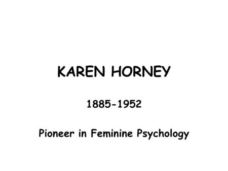 KAREN HORNEY 1885-1952 Pioneer in Feminine Psychology.