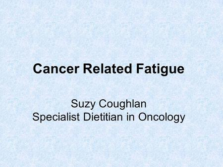 Cancer Related Fatigue Suzy Coughlan Specialist Dietitian in Oncology.