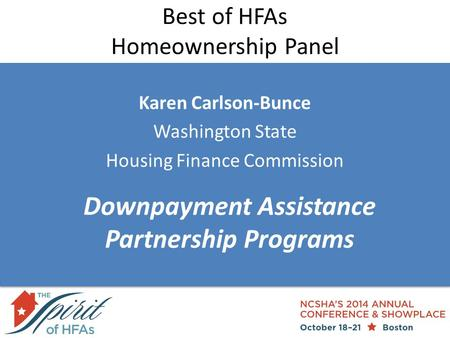 Best of HFAs Homeownership Panel Karen Carlson-Bunce Washington State Housing Finance Commission Downpayment Assistance Partnership Programs.
