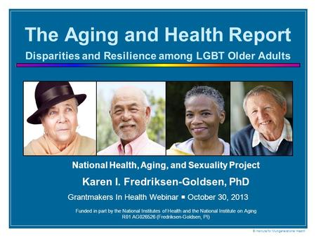 The Aging and Health Report Disparities and Resilience among LGBT Older Adults National Health, Aging, and Sexuality Project Karen I. Fredriksen-Goldsen,