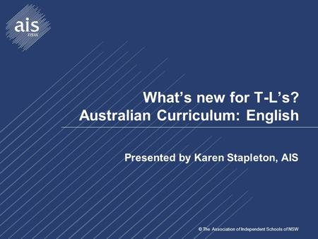 © The Association of Independent Schools of NSW What's new for T-L's? Australian Curriculum: English Presented by Karen Stapleton, AIS.