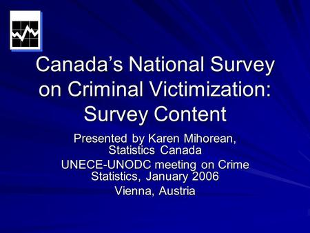 Canada's National Survey on Criminal Victimization: Survey Content Presented by Karen Mihorean, Statistics Canada UNECE-UNODC meeting on Crime Statistics,
