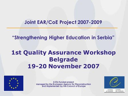 "Joint EAR/CoE Project 2007-2009 ""Strengthening Higher Education in Serbia"" 1st Quality Assurance Workshop Belgrade 19-20 November 2007 A EU-funded project."
