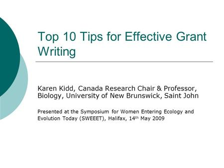 Top 10 Tips for Effective Grant Writing Karen Kidd, Canada Research Chair & Professor, Biology, University of New Brunswick, Saint John Presented at the.