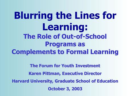Copyright © 2001 [Forum for Youth Investment]. All rights reserved. The Role of Out-of-School Programs as Blurring the Lines for Learning: The Role of.
