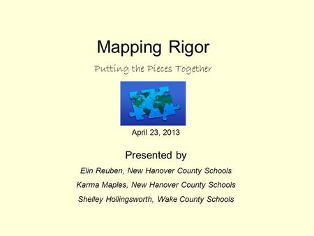 Mapping Rigor Putting the Pieces Together April 23, 2013 Presented by Elin Reuben, New Hanover County Schools Karma Maples, New Hanover County Schools.