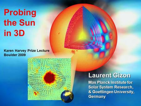 Probing the Sun in 3D Karen Harvey Prize Lecture Boulder 2009 Laurent Gizon Max Planck Institute for Solar System Research, & Goettingen University, Germany.