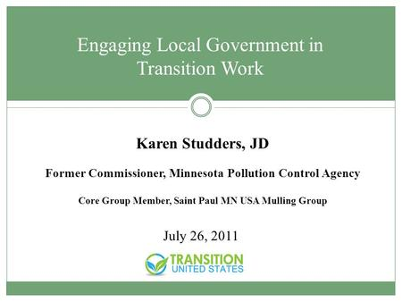 Karen Studders, JD Former Commissioner, Minnesota Pollution Control Agency Core Group Member, Saint Paul MN USA Mulling Group July 26, 2011 Engaging Local.