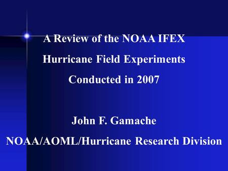 A Review of the NOAA IFEX Hurricane Field Experiments Conducted in 2007 John F. Gamache NOAA/AOML/Hurricane Research Division.