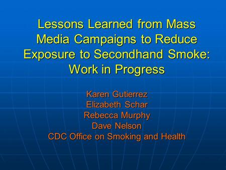 Lessons Learned from Mass Media Campaigns to Reduce Exposure to Secondhand Smoke: Work in Progress Karen Gutierrez Elizabeth Schar Rebecca Murphy Dave.