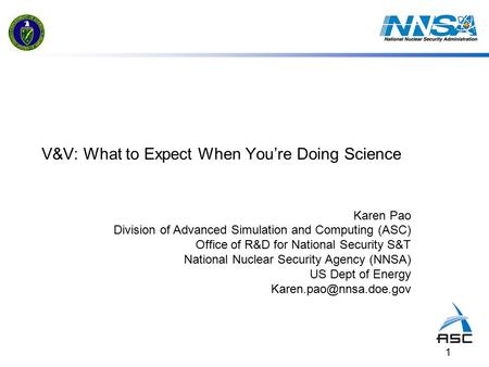 1 V&V: What to Expect When You're Doing Science Karen Pao Division of Advanced Simulation and Computing (ASC) Office of R&D for National Security S&T National.