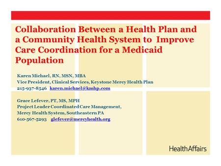Collaboration Between a Health Plan and a Community Health System to Improve Care Coordination for a Medicaid Population Karen Michael, RN, MSN, MBA Vice.