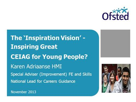 The 'Inspiration Vision' - Inspiring Great CEIAG for Young People? Karen Adriaanse HMI Special Adviser (Improvement) FE and Skills National Lead for Careers.