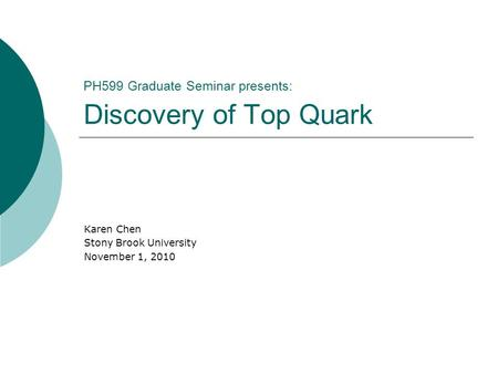 PH599 Graduate Seminar presents: Discovery of Top Quark Karen Chen Stony Brook University November 1, 2010.