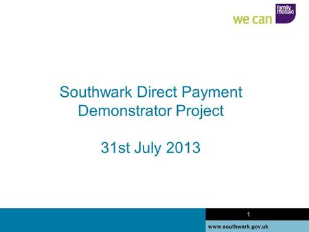Www.southwark.gov.uk 1 Southwark Direct Payment Demonstrator Project 31st July 2013 1.