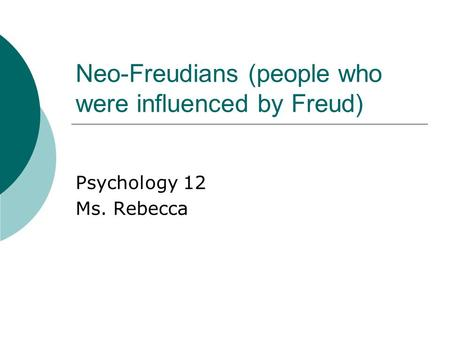 Neo-Freudians (people who were influenced by Freud) Psychology 12 Ms. Rebecca.