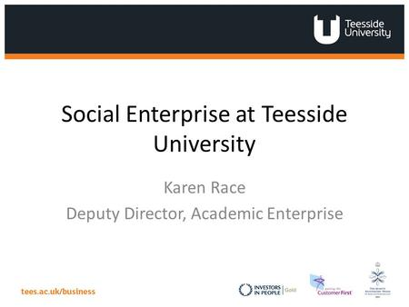 Social Enterprise at Teesside University Karen Race Deputy Director, Academic Enterprise.