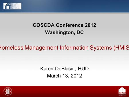COSCDA Conference 2012 Washington, DC Karen DeBlasio, HUD March 13, 2012 Homeless Management Information Systems (HMIS)