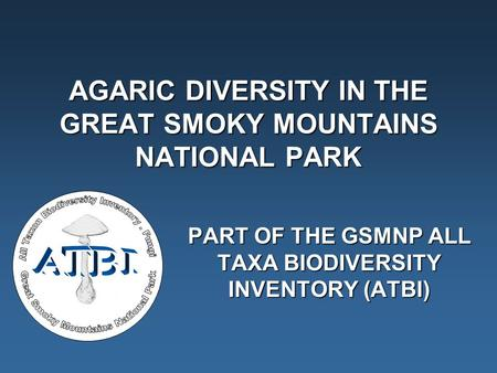 AGARIC DIVERSITY IN THE GREAT SMOKY MOUNTAINS NATIONAL PARK PART OF THE GSMNP ALL TAXA BIODIVERSITY INVENTORY (ATBI)