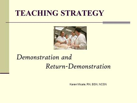 TEACHING STRATEGY Demonstration and Return-Demonstration Karen Micale, RN, BSN, NCSN.