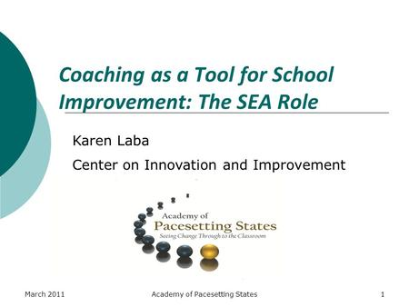 March 2011Academy of Pacesetting States1 Coaching as a Tool for School Improvement: The SEA Role Karen Laba Center on Innovation and Improvement.