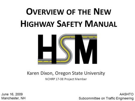 O VERVIEW OF THE N EW H IGHWAY S AFETY M ANUAL Karen Dixon, Oregon State University NCHRP 17-38 Project Member AASHTO Subcommittee on Traffic Engineering.