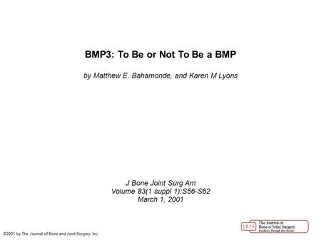 BMP3: To Be or Not To Be a BMP by Matthew E. Bahamonde, and Karen M Lyons J Bone Joint Surg Am Volume 83(1 suppl 1):S56-S62 March 1, 2001 ©2001 by The.