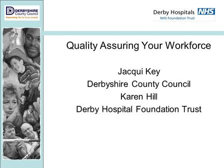 Quality Assuring Your Workforce Jacqui Key Derbyshire County Council Karen Hill Derby Hospital Foundation Trust.