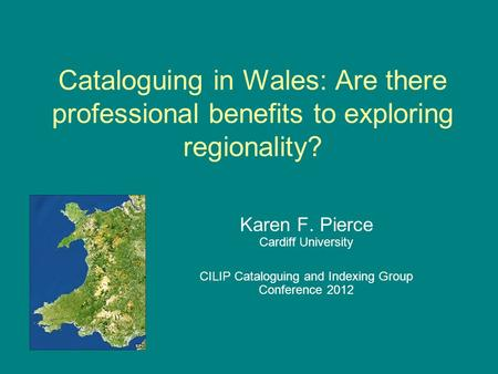 Cataloguing in Wales: Are there professional benefits to exploring regionality? Karen F. Pierce Cardiff University CILIP Cataloguing and Indexing Group.