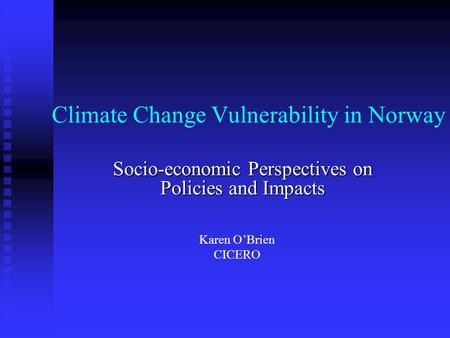 Climate Change Vulnerability in Norway Socio-economic Perspectives on Policies and Impacts Karen O'Brien CICERO.
