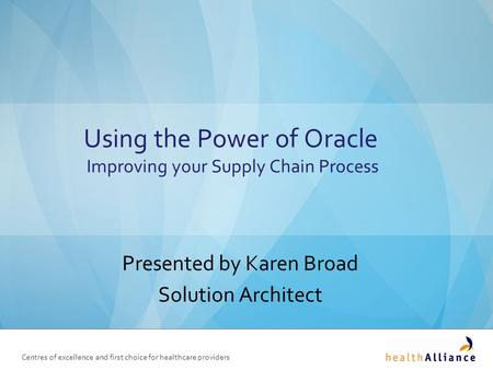Centres of excellence and first choice for healthcare providers Using the Power of Oracle Improving your Supply Chain Process Presented by Karen Broad.