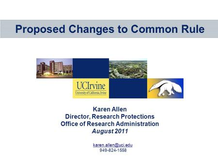 Proposed Changes to Common Rule Karen Allen Director, Research Protections Office of Research Administration August 2011 949-824-1558.