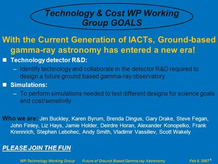 WP-Technology Working Group Future of Ground Based Gamma-ray Astronomy Feb 8, 2007 1 Technology & Cost WP Working Group GOALS With the Current Generation.