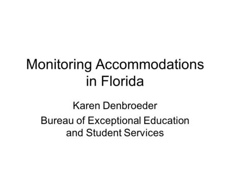 Monitoring Accommodations in Florida Karen Denbroeder Bureau of Exceptional Education and Student Services.