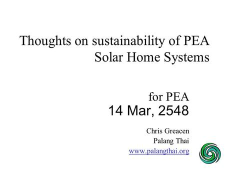 Thoughts on sustainability of PEA Solar Home Systems for PEA 14 Mar, 2548 Chris Greacen Palang Thai www.palangthai.org.