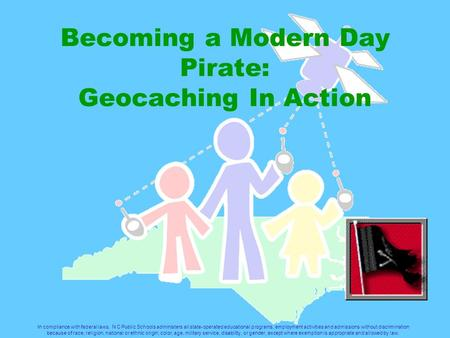 Becoming a Modern Day Pirate: Geocaching In Action In compliance with federal laws, N C Public Schools administers all state-operated educational programs,