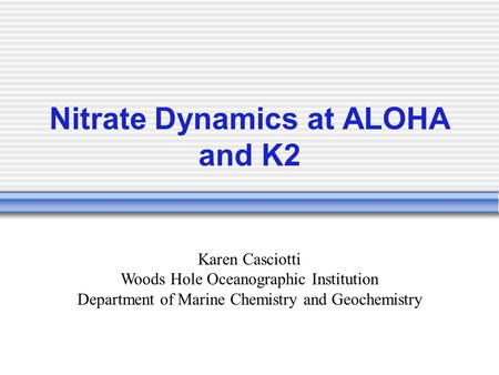Nitrate Dynamics at ALOHA and K2 Karen Casciotti Woods Hole Oceanographic Institution Department of Marine Chemistry and Geochemistry.